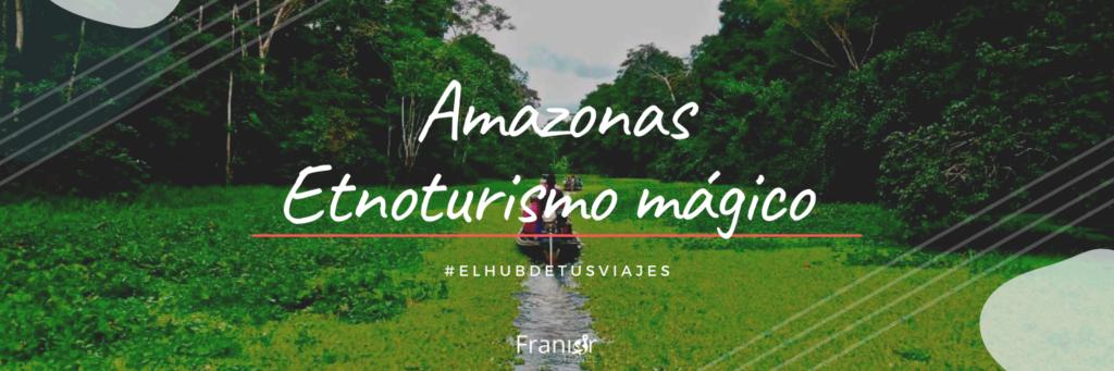 Amazonas Etnoturismo mágico - Franior Travel - Viajes y Cruceros