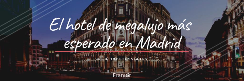 El hotel de megalujo más esperado del año en Madrid abre hoy sus puertas - Franior Travel Panama - Agencia de Turismo - Hoteles y Hospedaje Europa